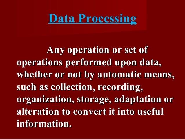 Data Processing Any operation or set ofAny operation or set of operations performed upon data,operations performed upon da...