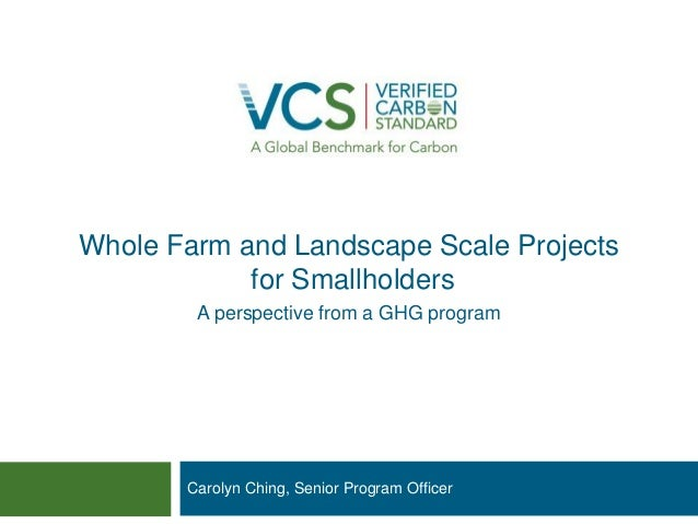 Whole Farm and Landscape Scale Projects for Smallholders  Carolyn Ching, Senior Program Officer  A perspective from a GHG ...