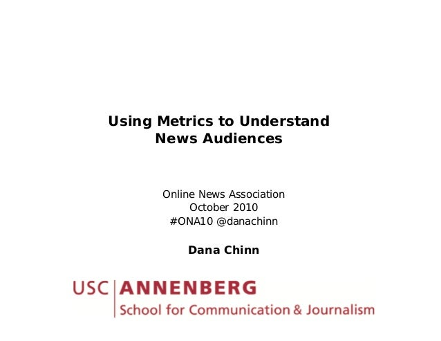 Using Metrics to Understand News Audiences O li N A i tiOnline News Association October 2010 #ONA10 @danachinn Dana Chinn