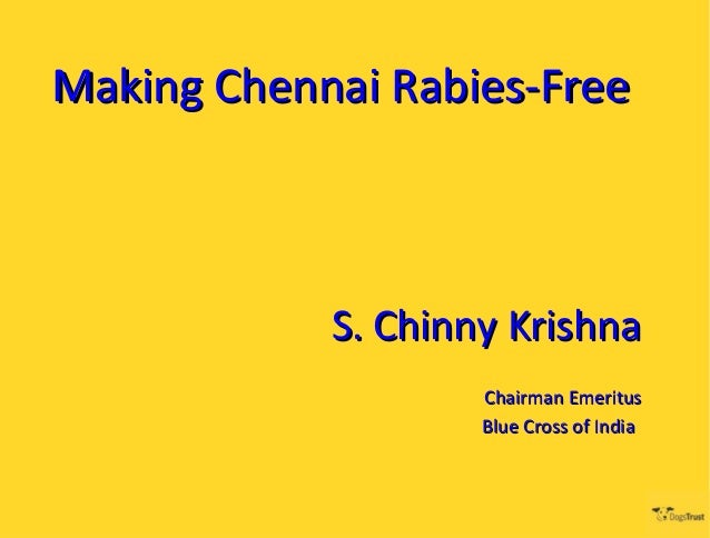 Making Chennai Rabies-Free            S. Chinny Krishna                    Chairman Emeritus                    Blue Cross...
