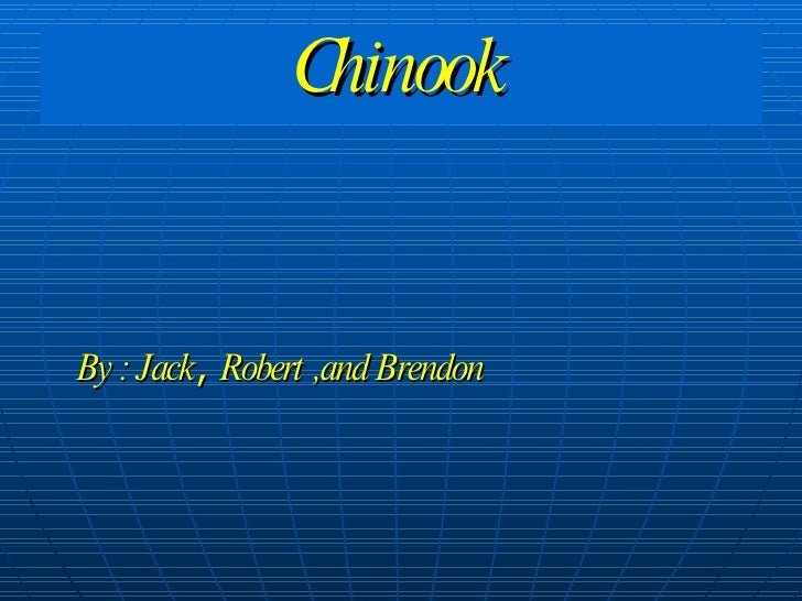 Chinook By : Jack ,  Robert ,and Brendon