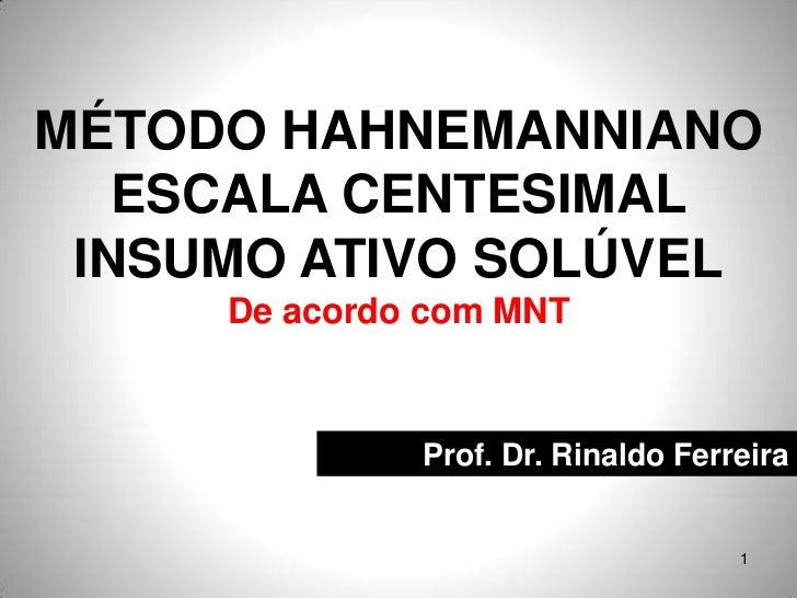 MÉTODO HAHNEMANNIANO   ESCALA CENTESIMAL INSUMO ATIVO SOLÚVEL     De acordo com MNT              Prof. Dr. Rinaldo Ferreir...