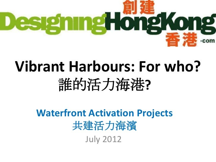 Vibrant Harbours: For who?      誰的活力海港?  Waterfront Activation Projects         共建活力海濱            July 2012