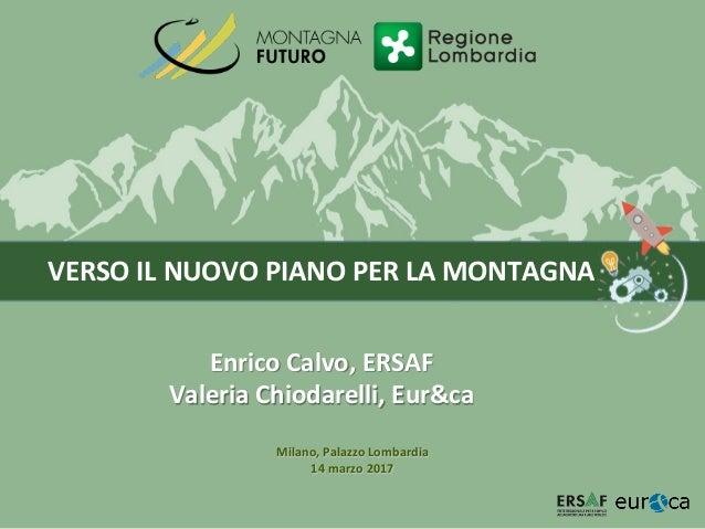 VERSO IL NUOVO PIANO PER LA MONTAGNA Enrico Calvo, ERSAF Valeria Chiodarelli, Eur&ca Milano, Palazzo Lombardia 14 marzo 20...