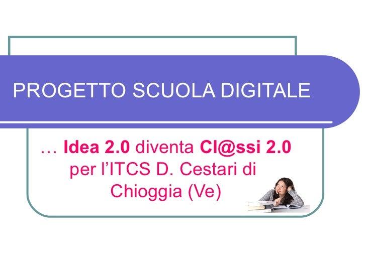 PROGETTO SCUOLA DIGITALE  … Idea 2.0 diventa Cl@ssi 2.0     per l'ITCS D. Cestari di           Chioggia (Ve)