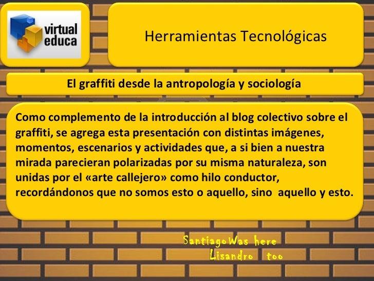 El graffiti desde la antropología y sociología Santiago Was here Lisandro too Herramientas Tecnológicas Como complemento d...
