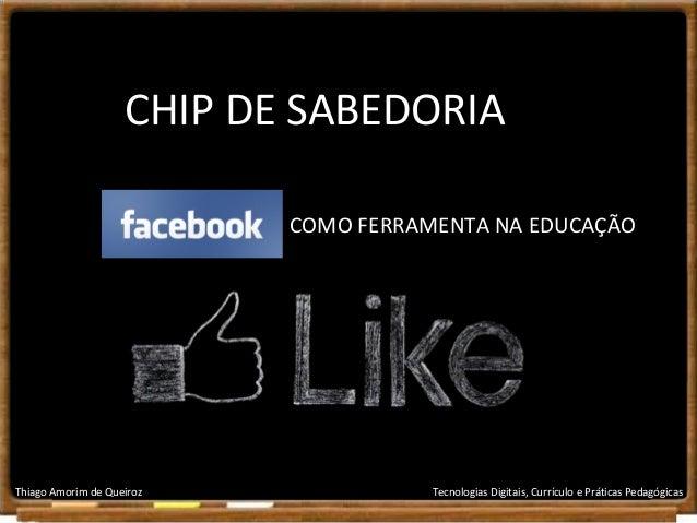CHIP DE SABEDORIA COMO FERRAMENTA NA EDUCAÇÃO  Thiago Amorim de Queiroz  Tecnologias Digitais, Currículo e Práticas Pedagó...