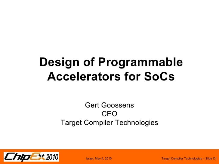 Design of Programmable Accelerators for SoCs Gert Goossens CEO Target Compiler Technologies