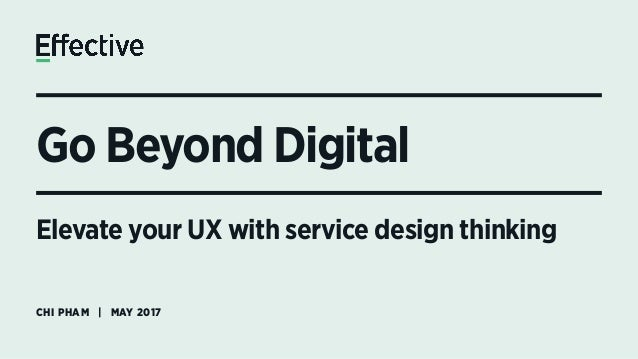 Go Beyond Digital CHI PHAM | MAY 2017 Elevate your UX with service design thinking