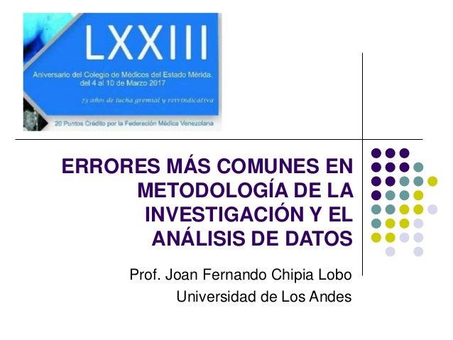 ERRORES MÁS COMUNES EN METODOLOGÍA DE LA INVESTIGACIÓN Y EL ANÁLISIS DE DATOS Prof. Joan Fernando Chipia Lobo Universidad ...