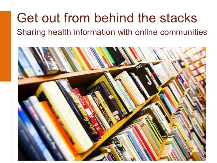 Get out from behind the stacks  Sharing health information with online communities