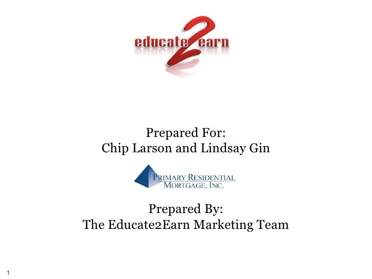 Prepared For: Chip Larson and Lindsay Gin Prepared By: The Educate2Earn Marketing Team