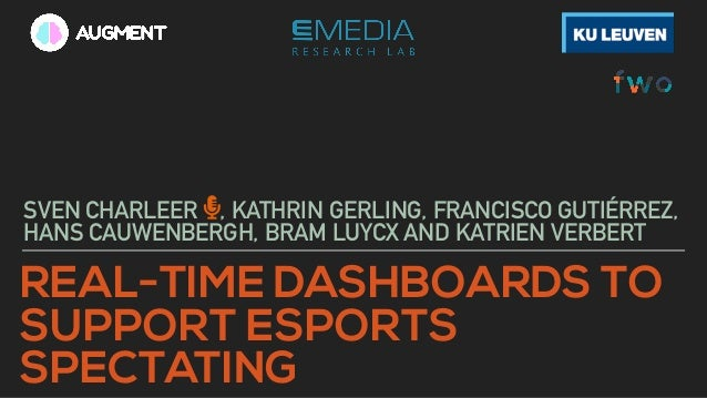 REAL-TIME DASHBOARDS TO SUPPORT ESPORTS SPECTATING SVEN CHARLEER , KATHRIN GERLING, FRANCISCO GUTIÉRREZ, HANS CAUWENBERGH,...