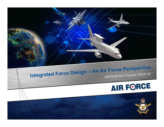 Integrated Force Design – An Air Force Perspective AIRCDRE Rob Chipman, DGCP-AF