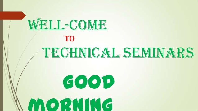 Well-come to  technical seminars  Good