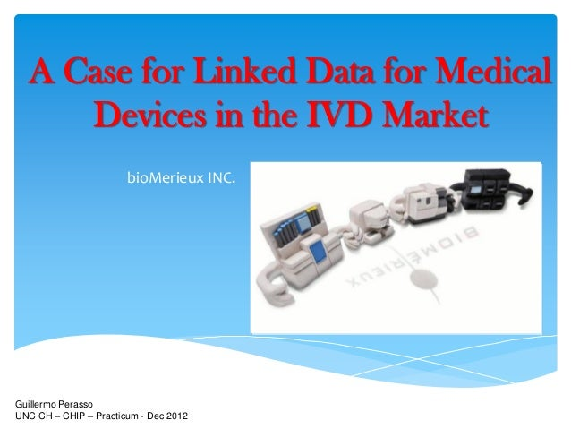 A Case for Linked Data for Medical     Devices in the IVD Market                       bioMerieux INC.Guillermo PerassoUNC...