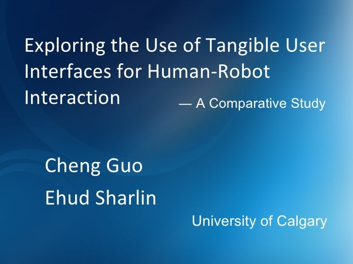 Exploring the Use of Tangible User Interfaces for Human-Robot Interaction Cheng Guo Ehud Sharlin ―  A Comparative Study Un...