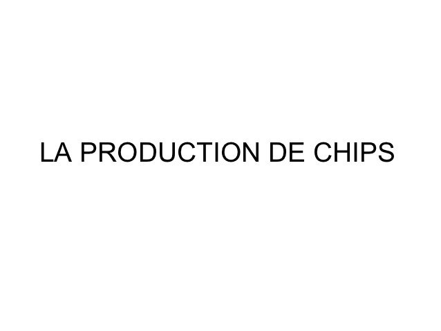 LA PRODUCTION DE CHIPS