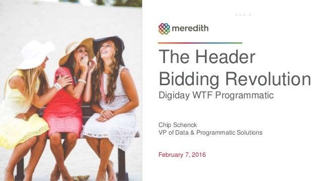 The Header Bidding Revolution Digiday WTF Programmatic Chip Schenck VP of Data & Programmatic Solutions February 7, 2016 1