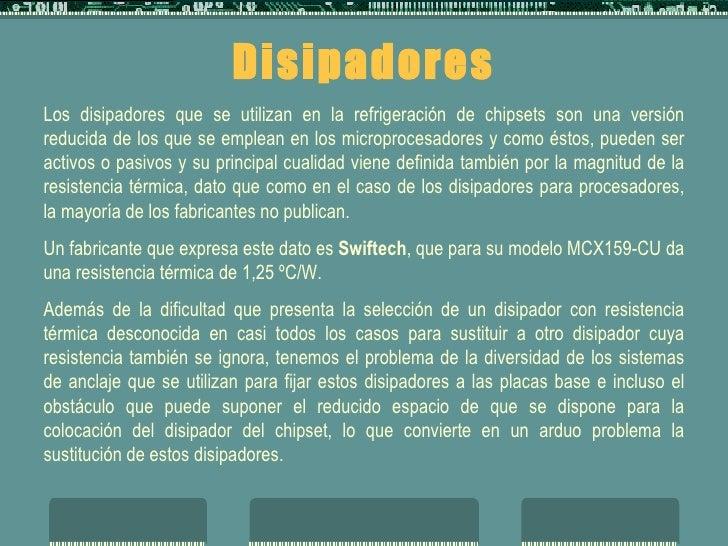 Disipadores Los disipadores que se utilizan en la refrigeración de chipsets son una versión reducida de los que se emplean...