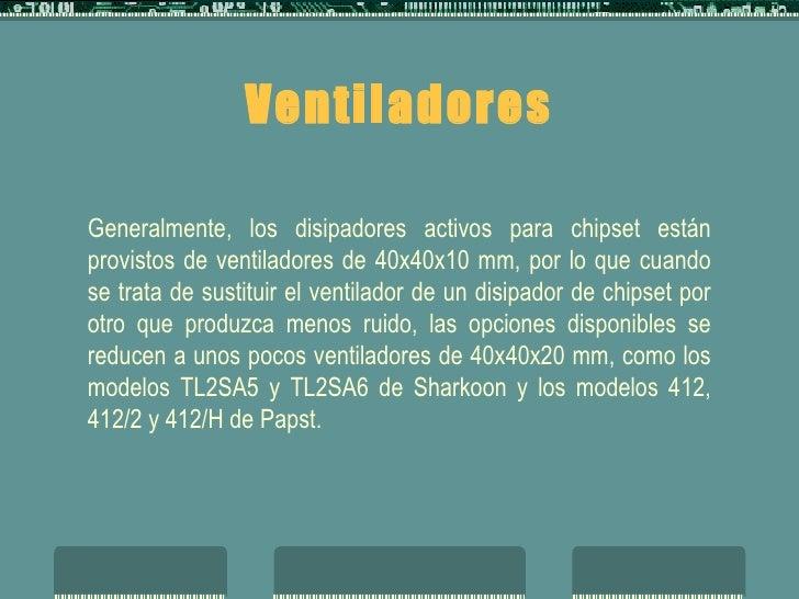 Ventiladores Generalmente, los disipadores activos para chipset están provistos de ventiladores de 40x40x10 mm, por lo que...