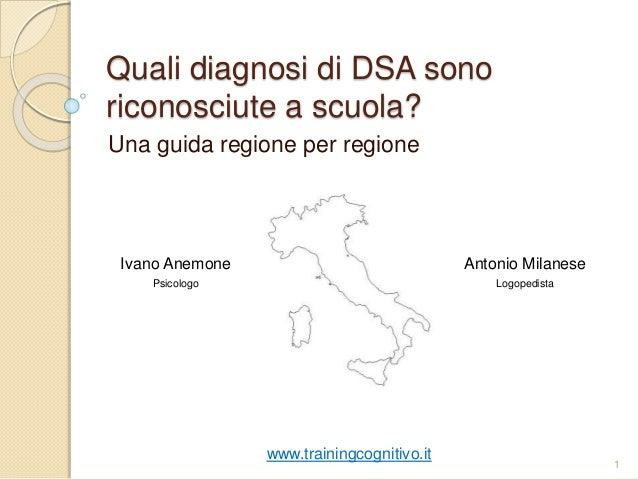 Quali diagnosi di DSA sono riconosciute a scuola? Una guida regione per regione 1 www.trainingcognitivo.it Ivano Anemone P...
