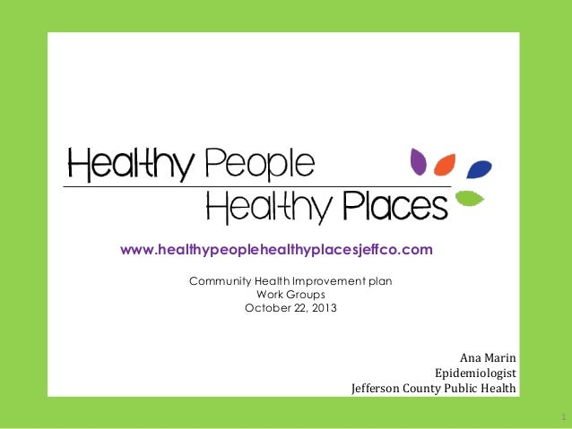 www.healthypeoplehealthyplacesjeffco.com Community Health Improvement plan Work Groups October 22, 2013  Ana Marin Epidemi...