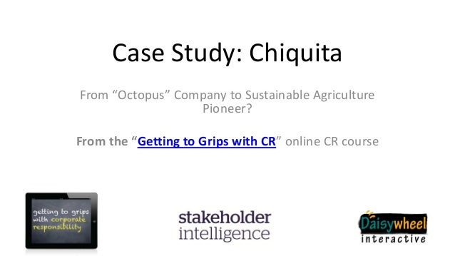 "Case Study: ChiquitaFrom ""Octopus"" Company to Sustainable AgriculturePioneer?From the ""Getting to Grips with CR"" online CR..."