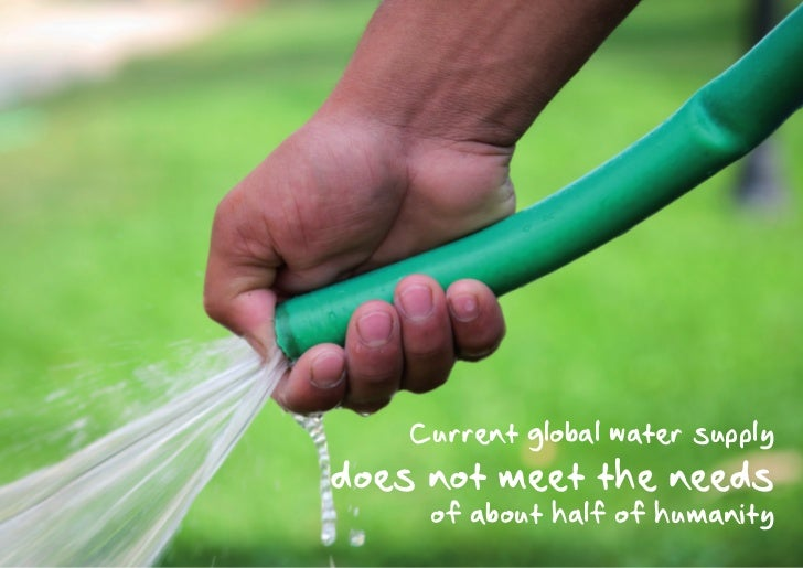 Current global water supplydoes not meet the needs     of about half of humanity