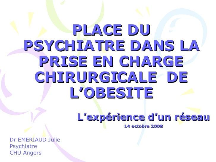 PLACE DU PSYCHIATRE DANS LA PRISE EN CHARGE CHIRURGICALE  DE L'OBESITE L'expérience d'un réseau 14 octobre 2008 Dr EMERIAU...