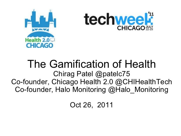The Gamification of Health Chirag Patel @patelc75 Co-founder, Chicago Health 2.0 @CHIHealthTech Co-founder, Halo Monitorin...