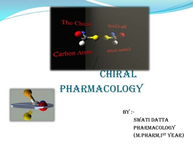 CHIRAL pharmacology By :- Swati datta Pharmacology (M.Pharm,Ist year)