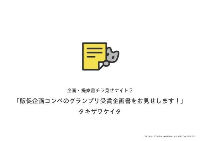 COPYRIGHT© KEITA TAKIZAWA. ALL RIGHTS RESERVED. 企画・提案書チラ見せナイト2 「販促企画コンペのグランプリ受賞企画書をお見せします!」 タキザワケイタ