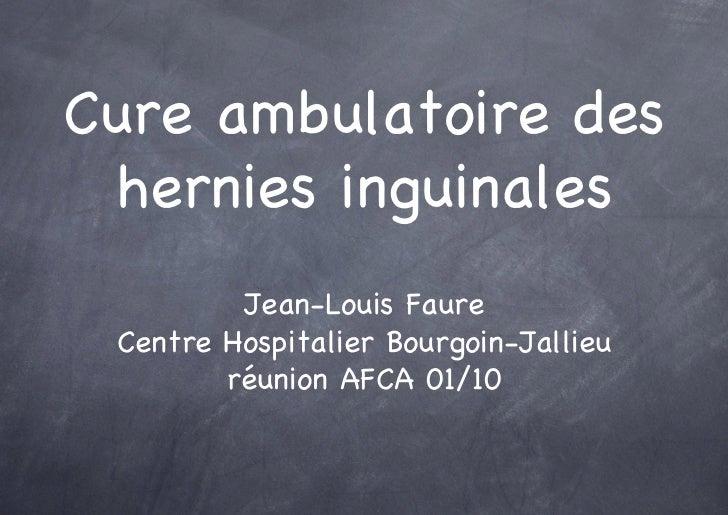 Cure ambulatoire des  hernies inguinales          Jean-Louis Faure  Centre Hospitalier Bourgoin-Jallieu         réunion AF...