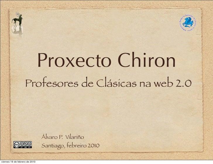 Proxecto Chiron                     Profesores de Clásicas na web 2.0                                    Álvaro P. Vilariñ...