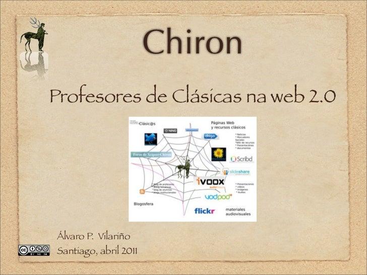 ChironProfesores de Clásicas na web 2.0Álvaro P. VilariñoSantiago, abril 2011