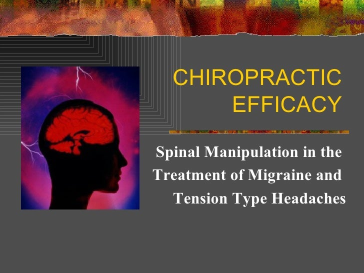CHIROPRACTIC EFFICACY Spinal Manipulation in the  Treatment of Migraine and  Tension Type Headaches