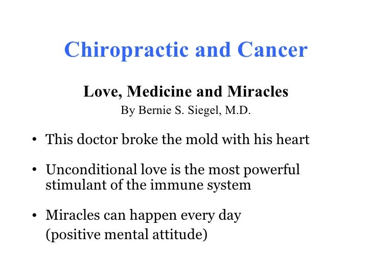 Chiropractic and Cancer       Love, Medicine and Miracles             By Bernie S. Siegel, M.D.• This doctor broke the mol...