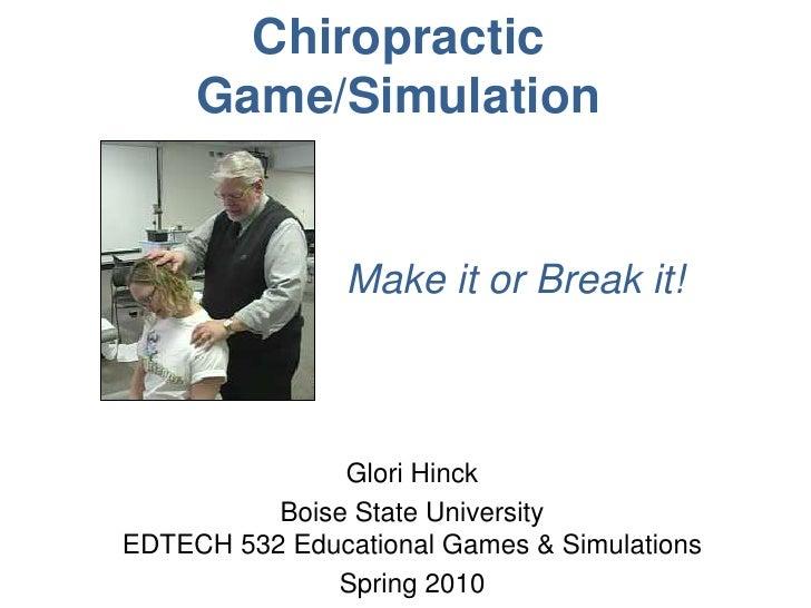 Chiropractic Game/Simulation <br />Make it or Break it!<br />Glori Hinck<br />Boise State UniversityEDTECH 532 Educational...