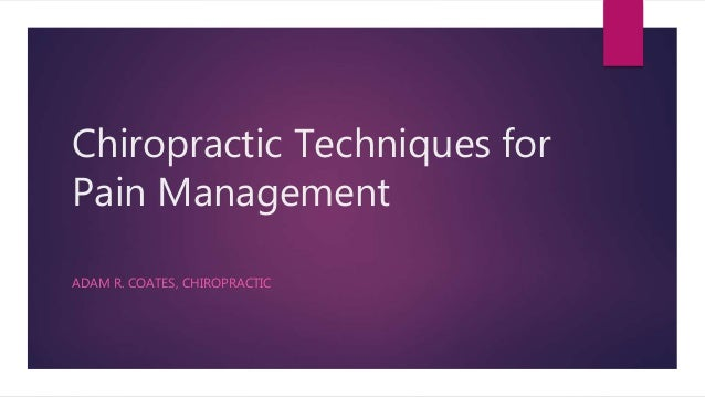 Chiropractic Techniques for Pain Management ADAM R. COATES, CHIROPRACTIC