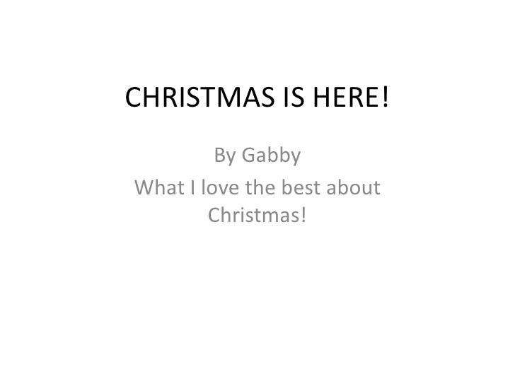 CHRISTMAS IS HERE!<br />By Gabby<br />What I love the best about Christmas!<br />