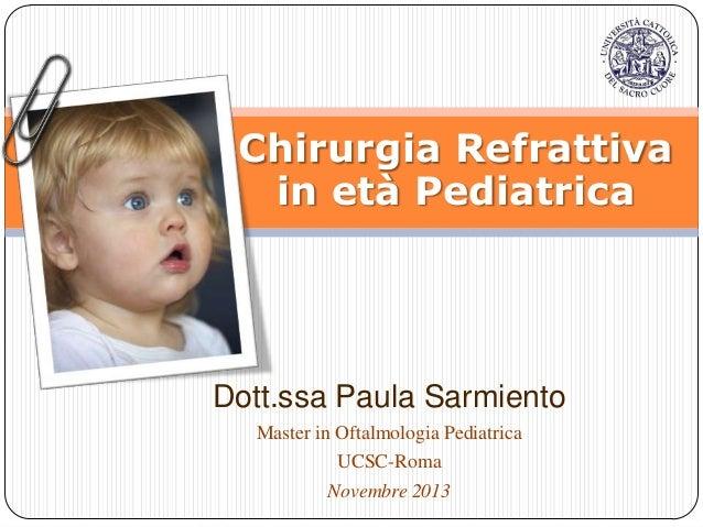 Chirurgia Refrattiva in età Pediatrica  Dott.ssa Paula Sarmiento Master in Oftalmologia Pediatrica UCSC-Roma Novembre 2013