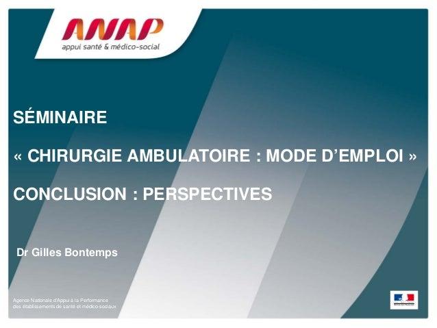 SÉMINAIRE « CHIRURGIE AMBULATOIRE : MODE D'EMPLOI » CONCLUSION : PERSPECTIVES  Dr Gilles Bontemps  Agence Nationale d'Appu...