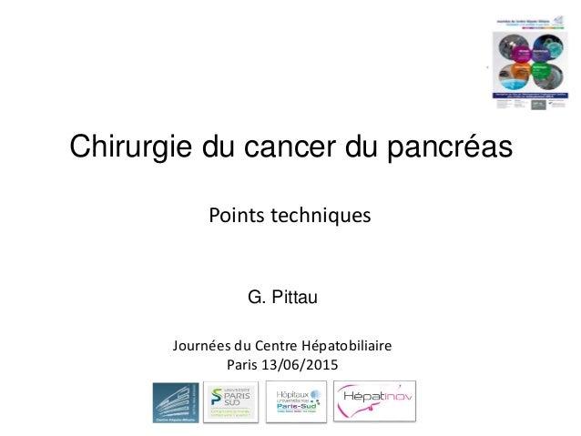 Chirurgie du cancer du pancréas G. Pittau Points techniques Journées du Centre Hépatobiliaire Paris 13/06/2015