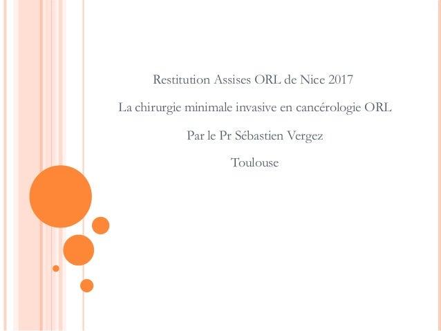Restitution Assises ORL de Nice 2017 La chirurgie minimale invasive en cancérologie ORL Par le Pr Sébastien Vergez Toulouse