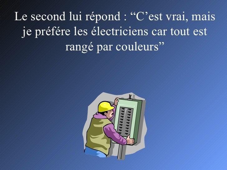 """Le second lui répond : """"C'est vrai, mais je préfére les électriciens car tout est rangé par couleurs"""""""