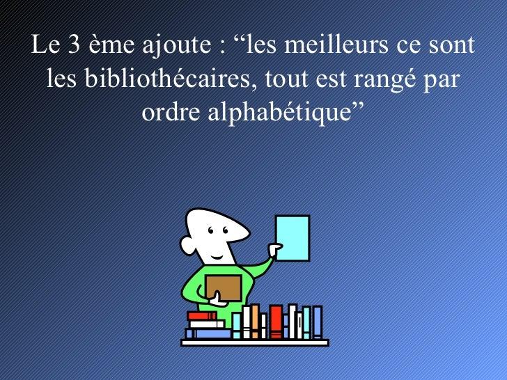 """Le 3 ème ajoute : """"les meilleurs ce sont les bibliothécaires, tout est rangé par ordre alphabétique"""""""