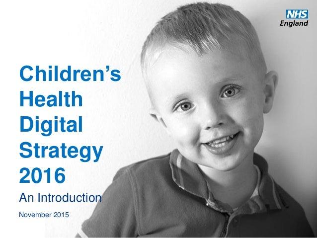www.england.nhs.uk Children's Health Digital Strategy 2016 An Introduction November 2015