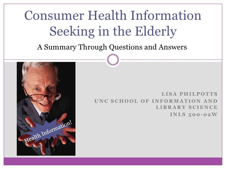 Consumer Health Information Seeking in the Elderly<br />A Summary Through Questions and Answers<br />Lisa Philpotts<br />U...