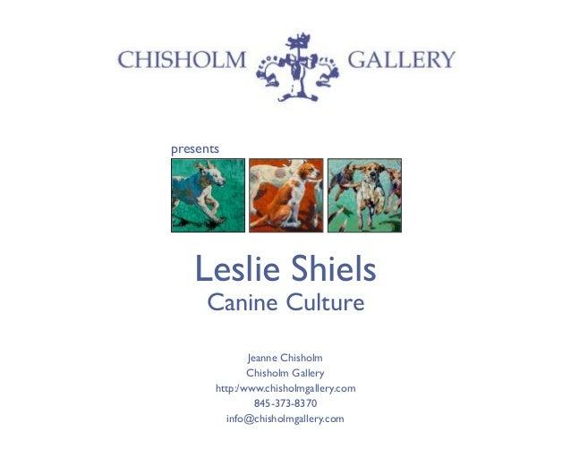 presents Leslie Shiels Canine Culture Jeanne Chisholm Chisholm Gallery http:/www.chisholmgallery.com 845-373-8370 info@chi...